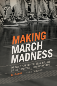 Making March Madness: The Early Years of the NCAA, NIT and College Basketball Championships, 1922-1951